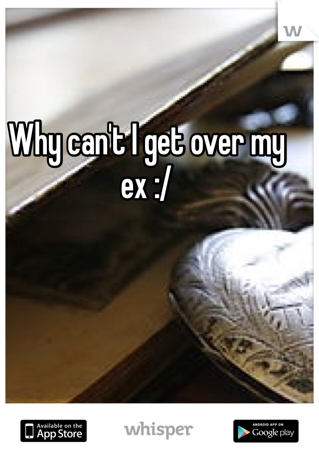 Why can't I get over my ex :/