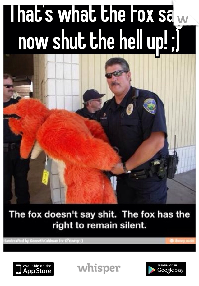 That's what the Fox says now shut the hell up! ;)