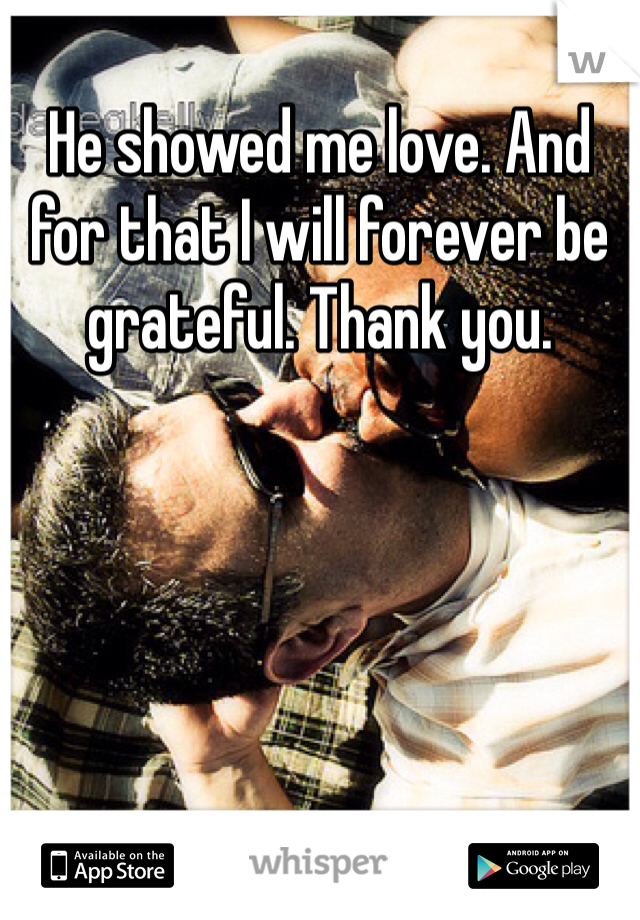 He showed me love. And for that I will forever be grateful. Thank you.