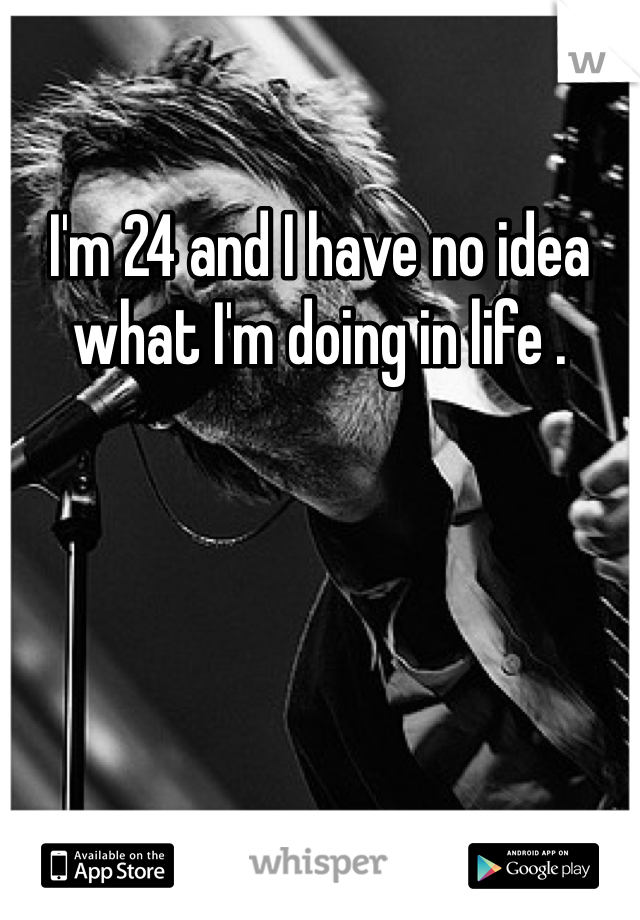I'm 24 and I have no idea what I'm doing in life .