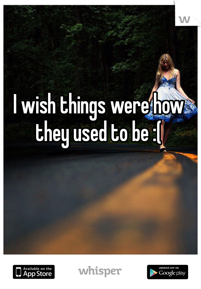 I wish things were how they used to be :(