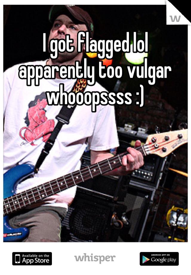 I got flagged lol apparently too vulgar whooopssss :)