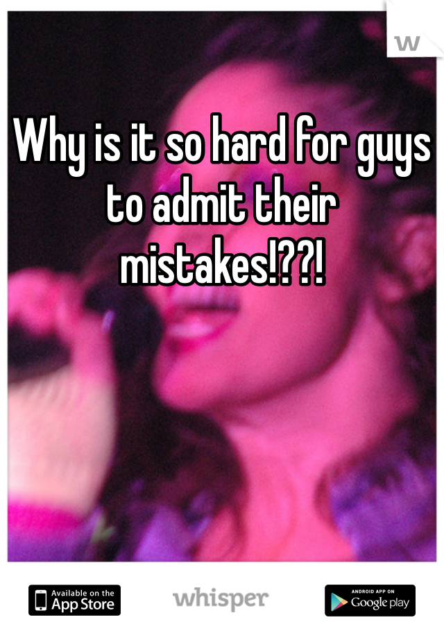 Why is it so hard for guys to admit their mistakes!??!