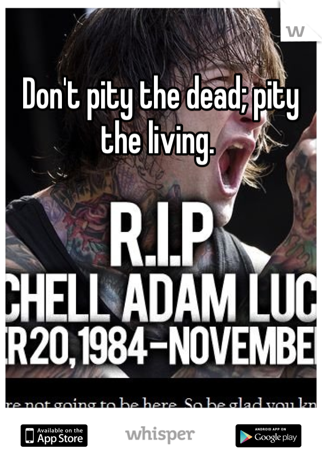 Don't pity the dead; pity the living.