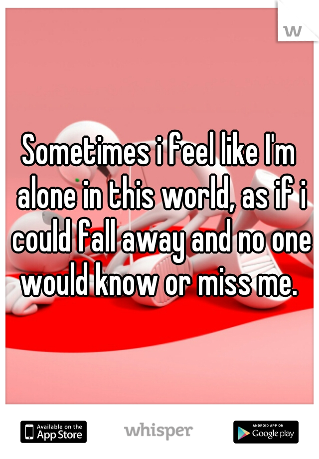 Sometimes i feel like I'm alone in this world, as if i could fall away and no one would know or miss me.