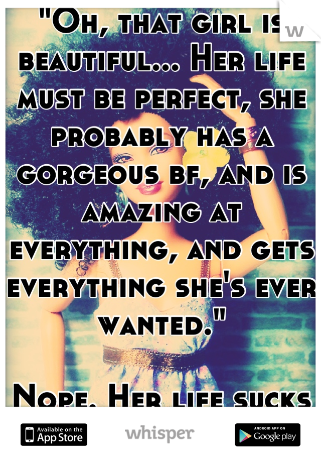 """""""Oh, that girl is beautiful... Her life must be perfect, she probably has a gorgeous bf, and is amazing at everything, and gets everything she's ever wanted.""""  Nope. Her life sucks ass, and it's hard."""