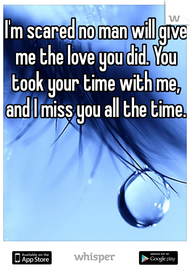 I'm scared no man will give me the love you did. You took your time with me, and I miss you all the time.