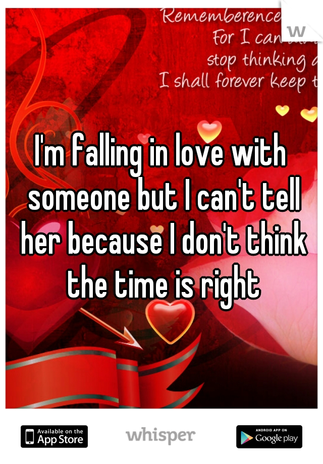 I'm falling in love with someone but I can't tell her because I don't think the time is right