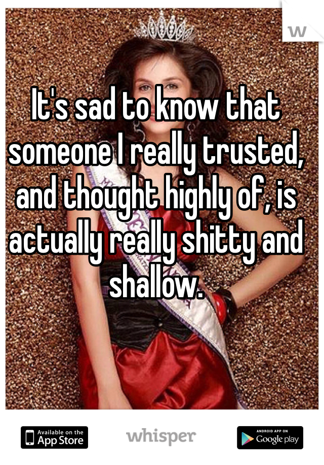 It's sad to know that someone I really trusted, and thought highly of, is actually really shitty and shallow.