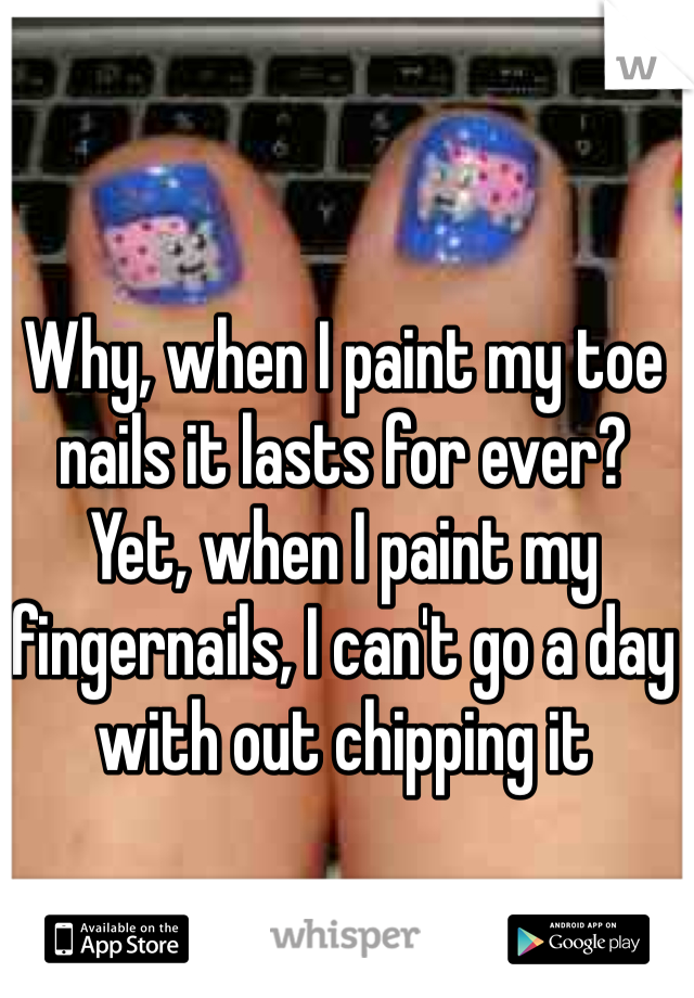 Why, when I paint my toe nails it lasts for ever? Yet, when I paint my fingernails, I can't go a day with out chipping it