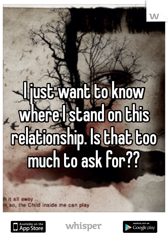 I just want to know where I stand on this relationship. Is that too much to ask for??