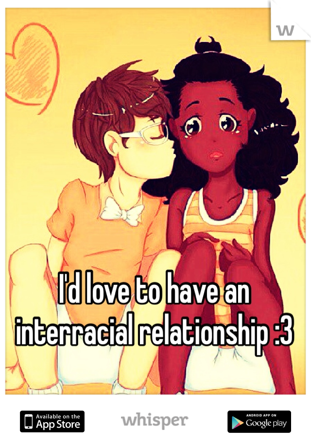 I'd love to have an interracial relationship :3