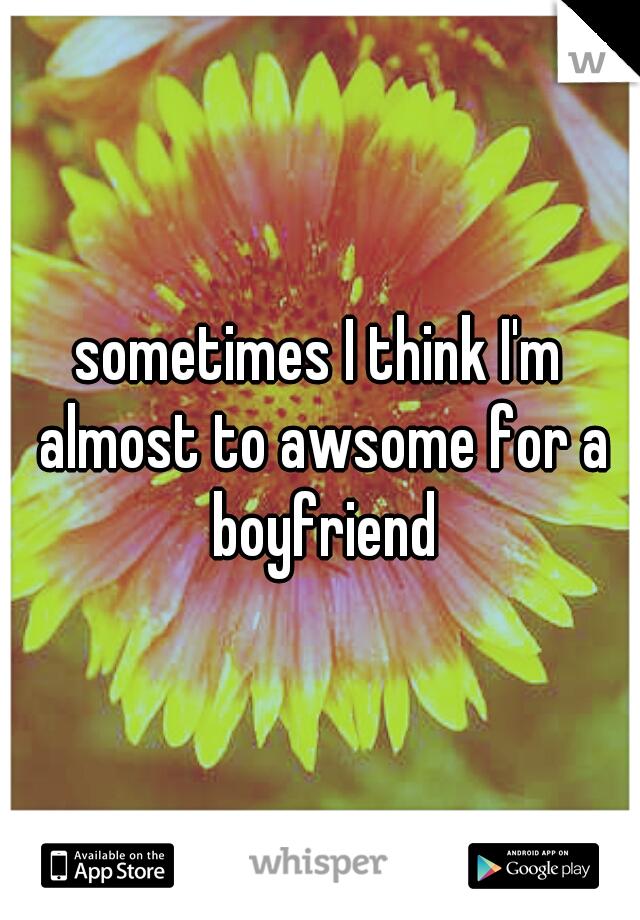 sometimes I think I'm almost to awsome for a boyfriend