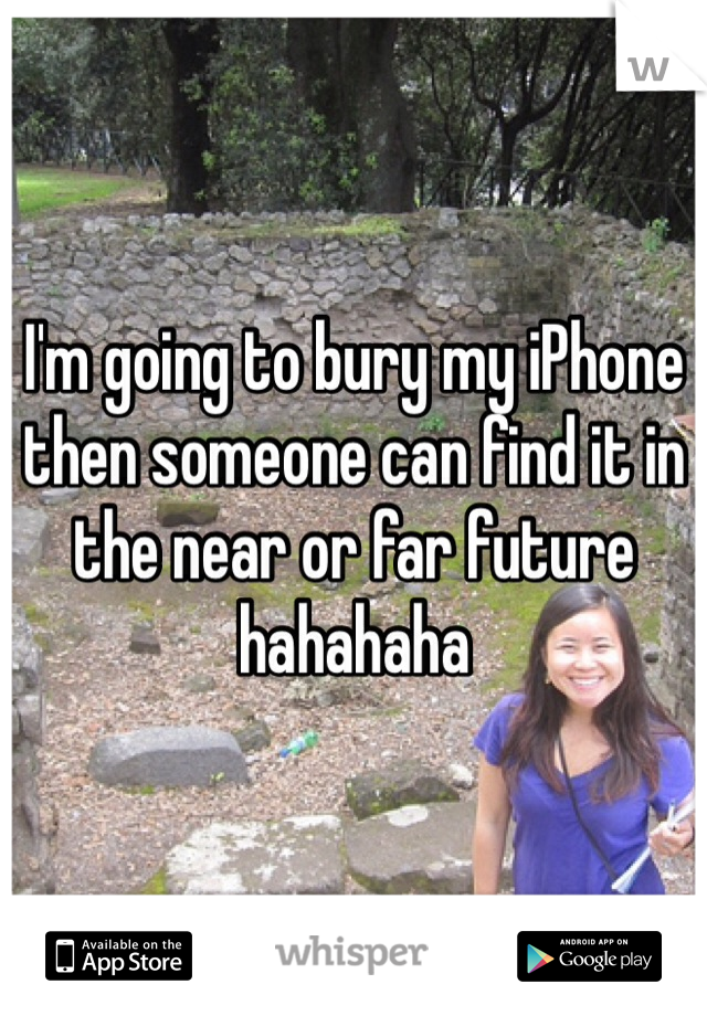 I'm going to bury my iPhone then someone can find it in the near or far future hahahaha