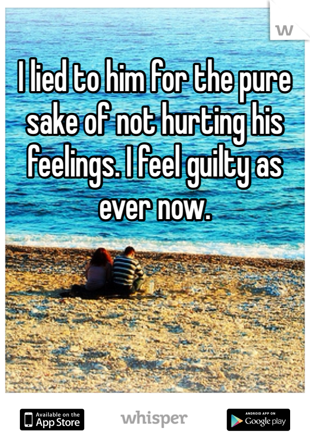 I lied to him for the pure sake of not hurting his feelings. I feel guilty as ever now.