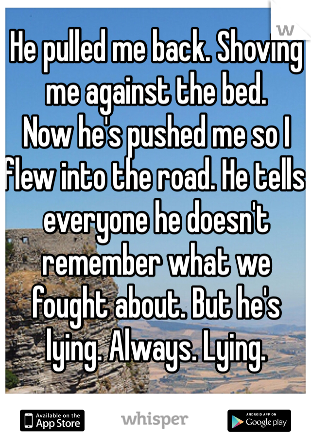 He pulled me back. Shoving me against the bed.  Now he's pushed me so I flew into the road. He tells everyone he doesn't remember what we fought about. But he's lying. Always. Lying.