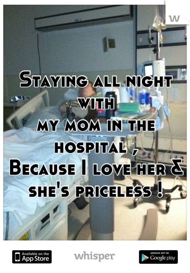 Staying all night with my mom in the hospital , Because I love her &  she's priceless !