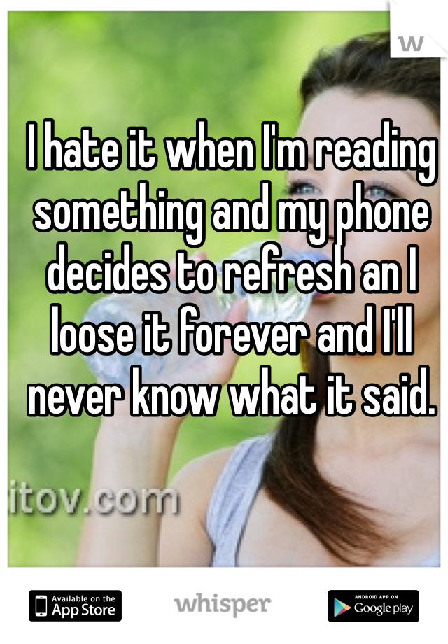 I hate it when I'm reading something and my phone decides to refresh an I loose it forever and I'll never know what it said.