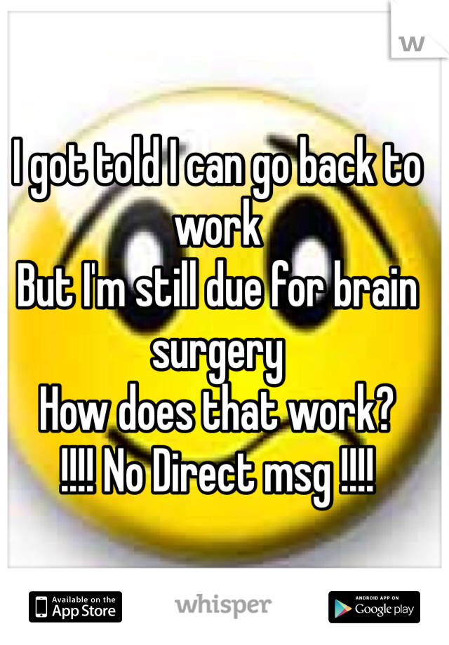 I got told I can go back to work But I'm still due for brain surgery How does that work? !!!! No Direct msg !!!!