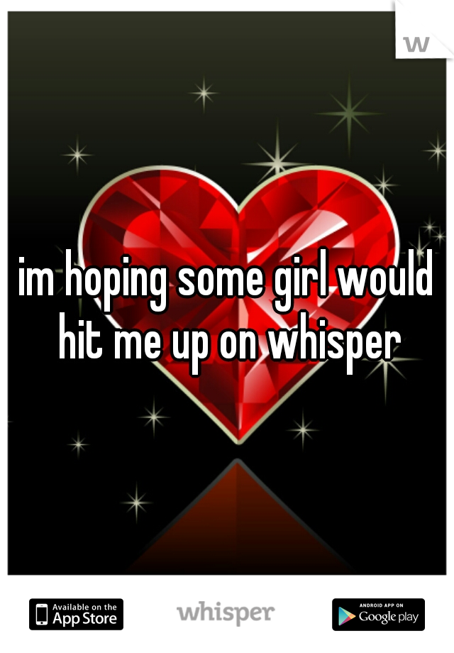 im hoping some girl would hit me up on whisper