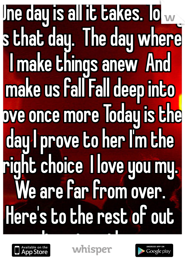 One day is all it takes. Today is that day.  The day where I make things anew  And make us fall Fall deep into love once more Today is the day I prove to her I'm the right choice  I love you my. We are far from over. Here's to the rest of out lives together