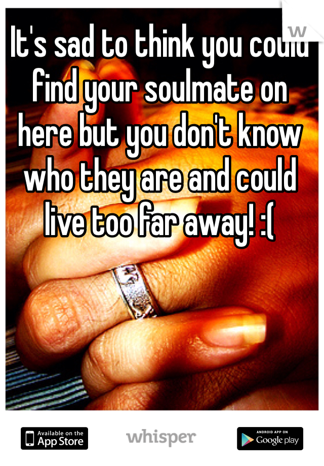 It's sad to think you could find your soulmate on here but you don't know who they are and could live too far away! :(