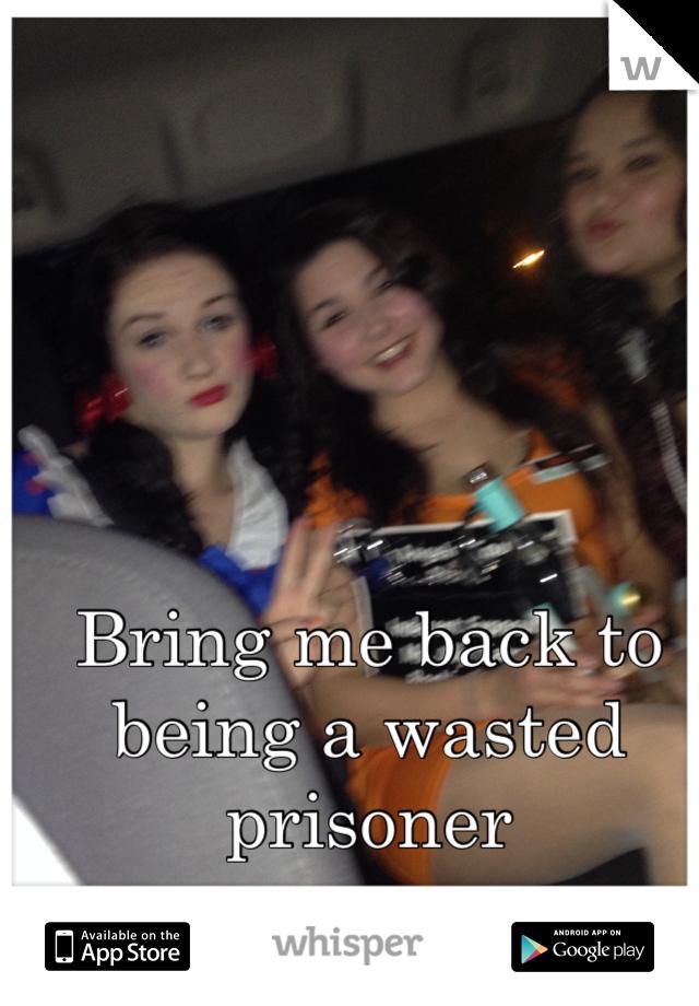 Bring me back to being a wasted prisoner