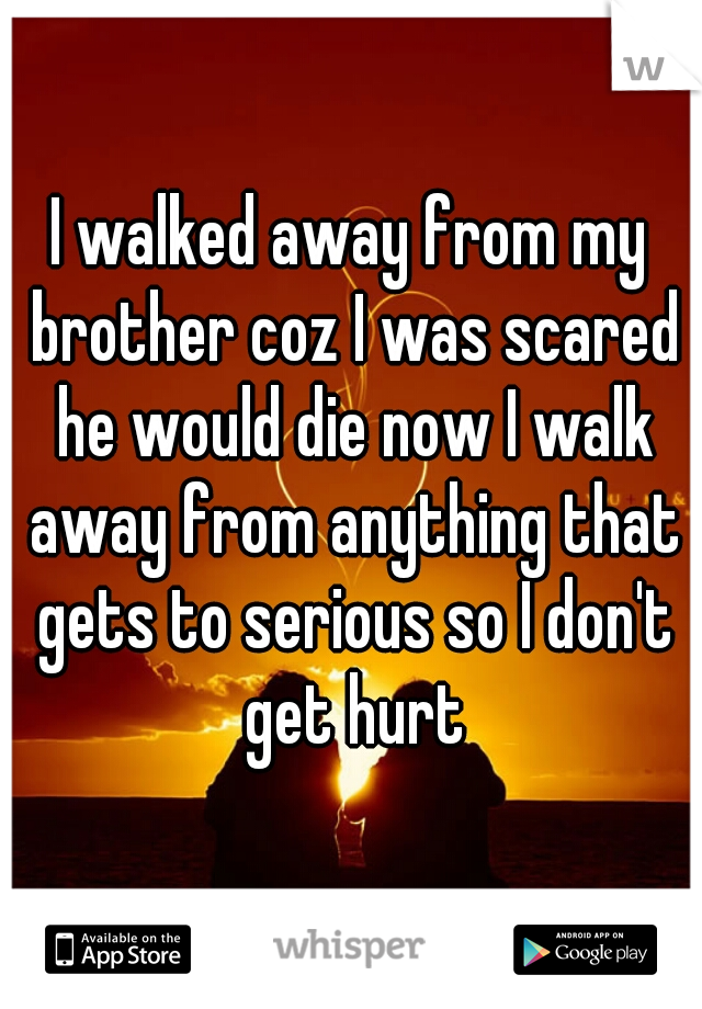 I walked away from my brother coz I was scared he would die now I walk away from anything that gets to serious so I don't get hurt