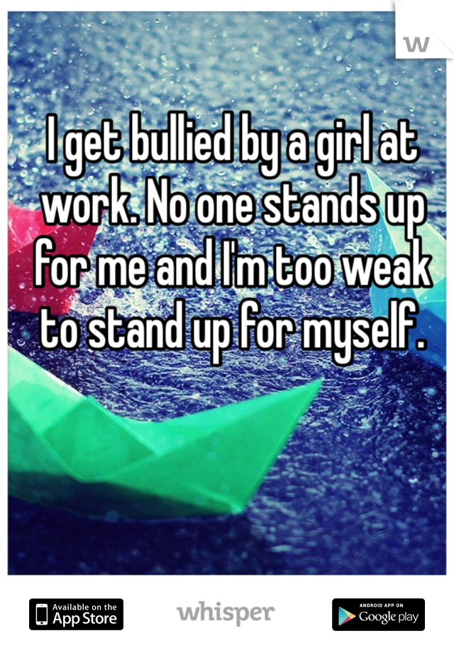 I get bullied by a girl at work. No one stands up for me and I'm too weak to stand up for myself.