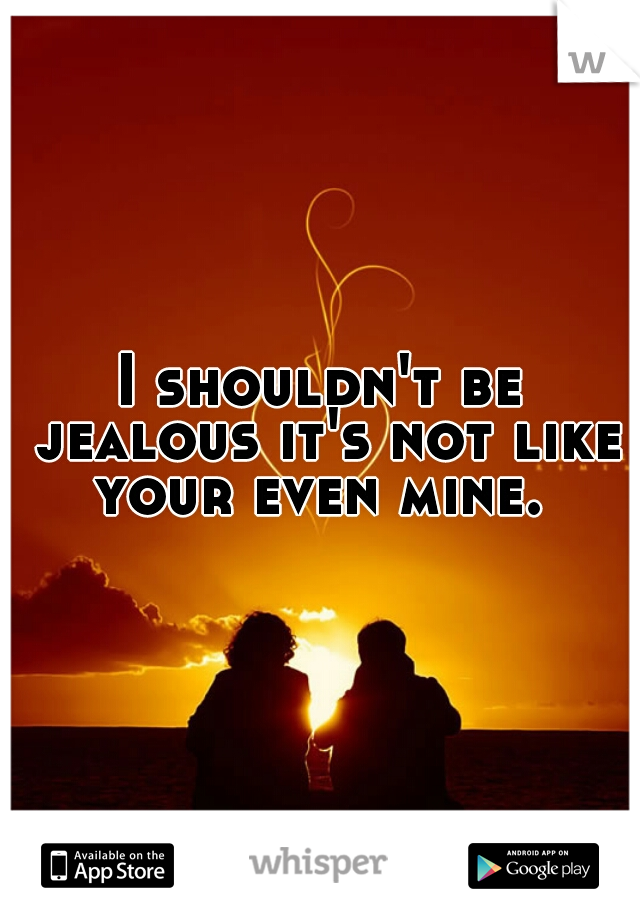 I shouldn't be jealous it's not like your even mine.
