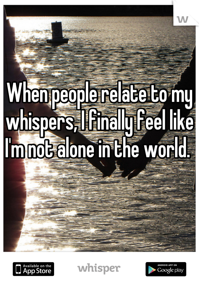 When people relate to my whispers, I finally feel like I'm not alone in the world.
