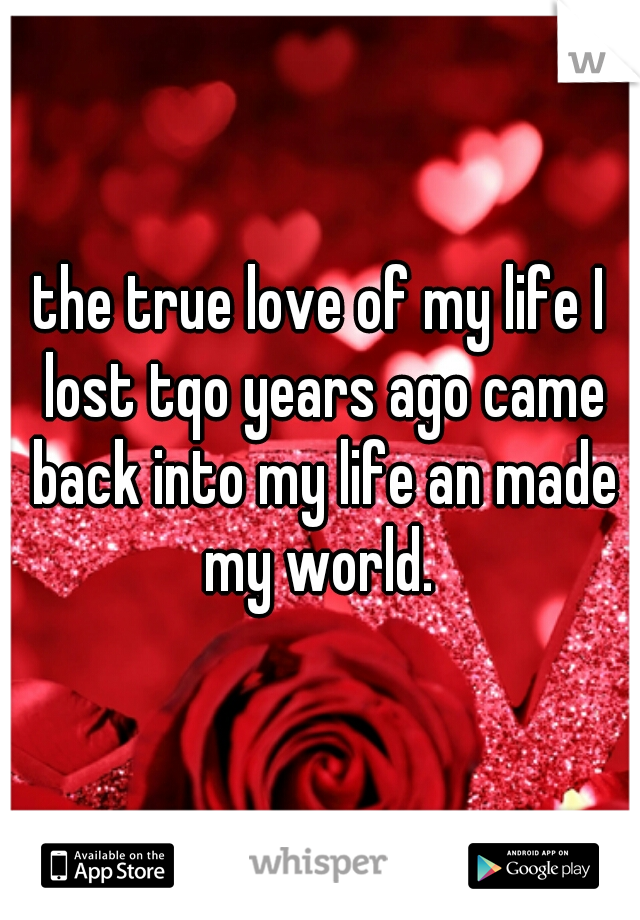 the true love of my life I lost tqo years ago came back into my life an made my world.