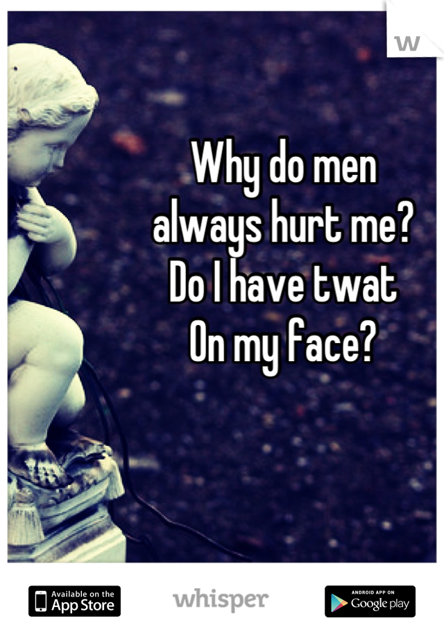Why do men always hurt me? Do I have twat On my face?