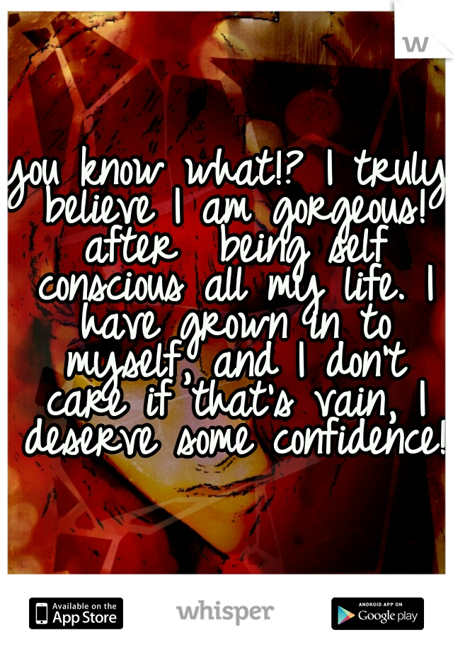 you know what!? I truly believe I am gorgeous! after  being self conscious all my life. I have grown in to myself, and I don't care if that's vain, I deserve some confidence!