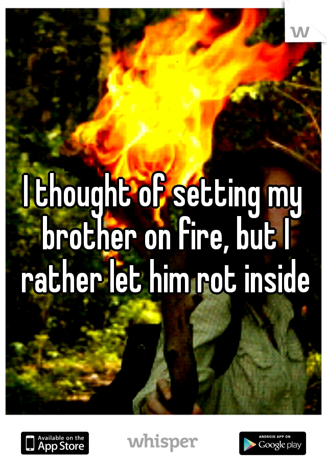 I thought of setting my brother on fire, but I rather let him rot inside