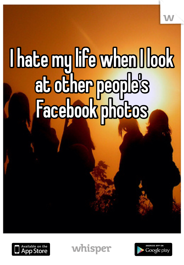I hate my life when I look at other people's Facebook photos