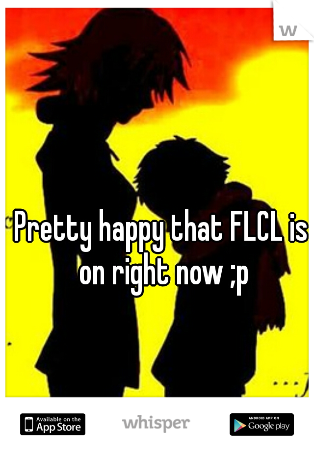 Pretty happy that FLCL is on right now ;p