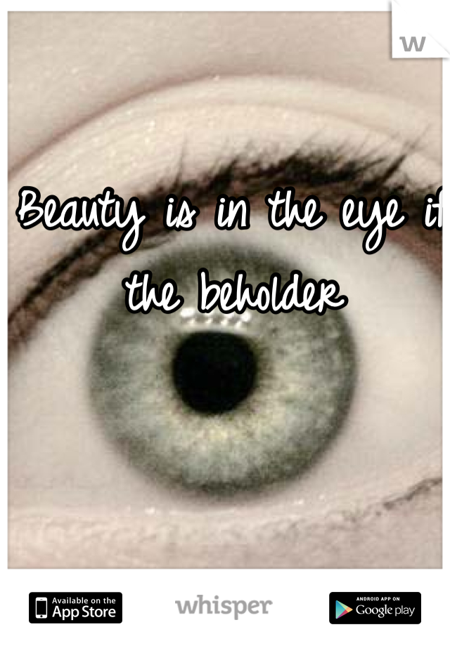 Beauty is in the eye if the beholder