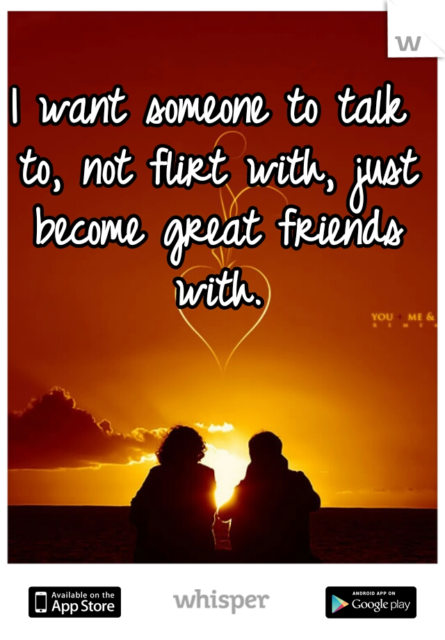 I want someone to talk to, not flirt with, just become great friends with.