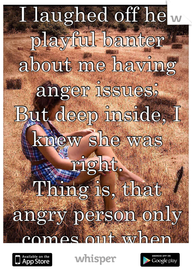 I laughed off her playful banter about me having anger issues; But deep inside, I knew she was right. Thing is, that angry person only comes out when I'm alone. And what she witnesses is the rippling effect of the angry me.