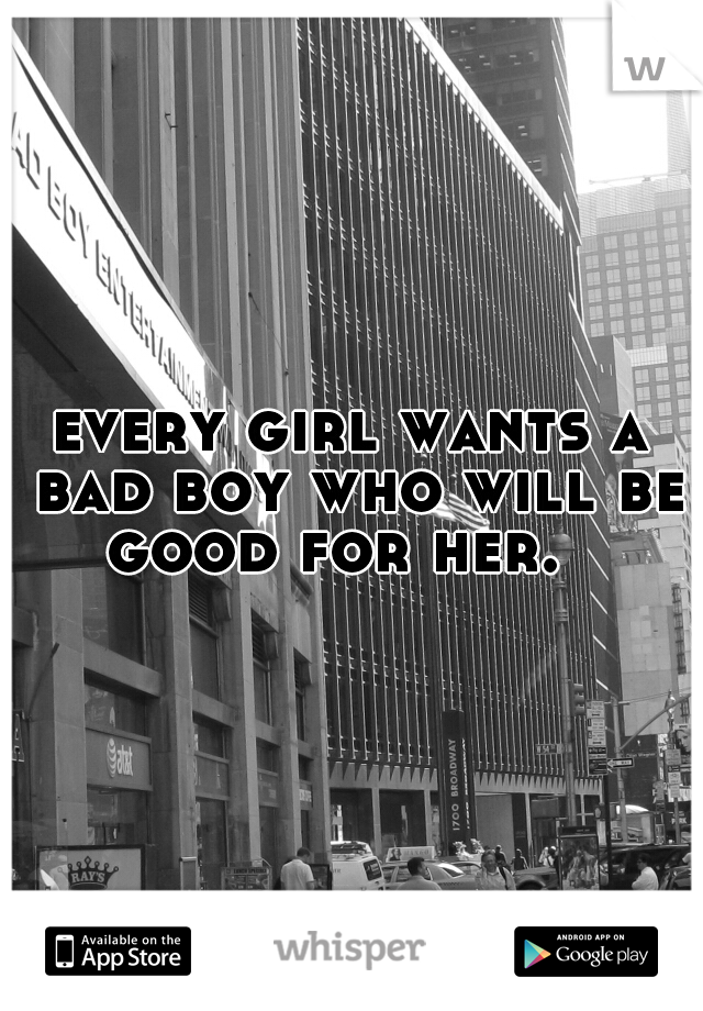 every girl wants a bad boy who will be good for her.