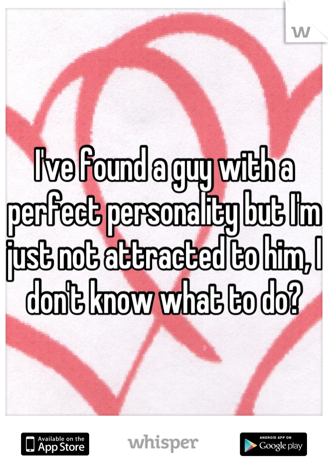 I've found a guy with a perfect personality but I'm just not attracted to him, I don't know what to do?