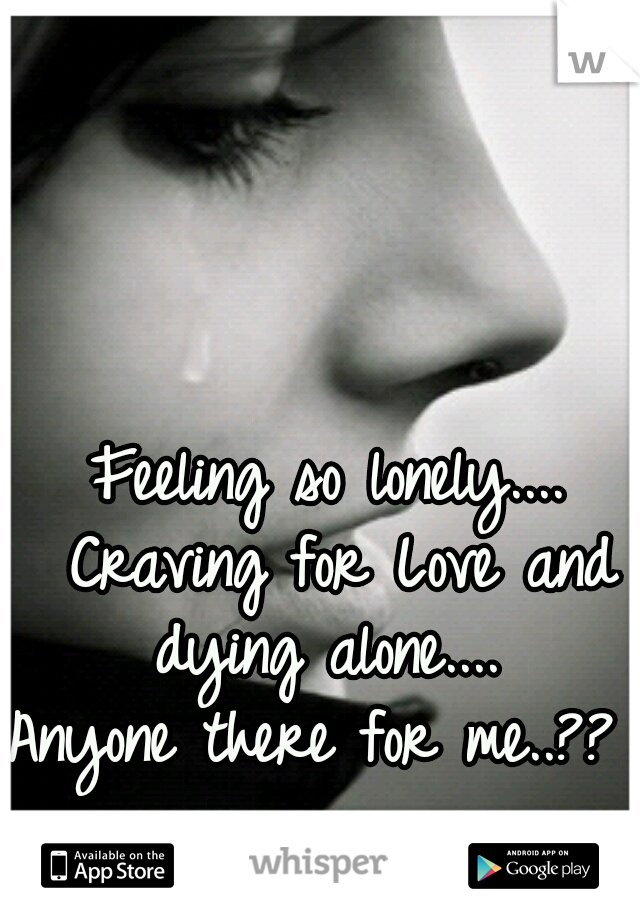 Feeling so lonely.... Craving for Love and dying alone....   Anyone there for me..??