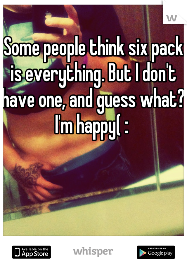Some people think six pack is everything. But I don't have one, and guess what? I'm happy( :