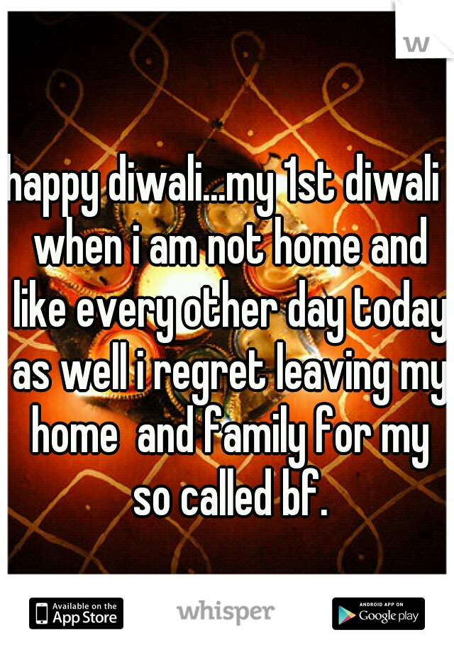 happy diwali...my 1st diwali  when i am not home and like every other day today as well i regret leaving my home  and family for my so called bf.