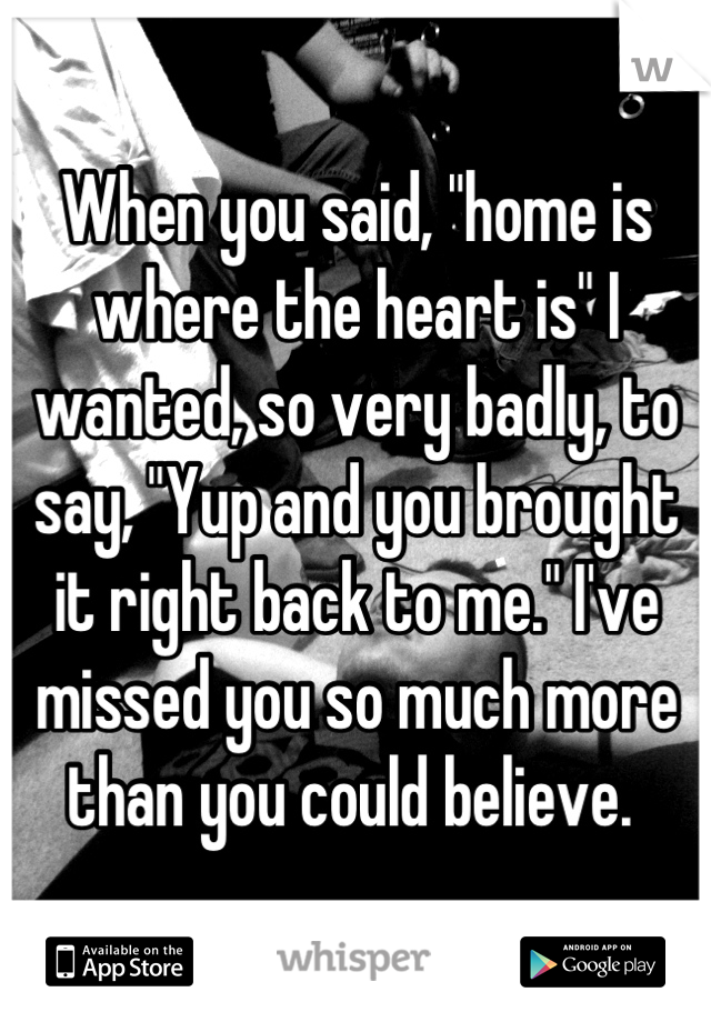 """When you said, """"home is where the heart is"""" I wanted, so very badly, to say, """"Yup and you brought it right back to me."""" I've missed you so much more than you could believe."""
