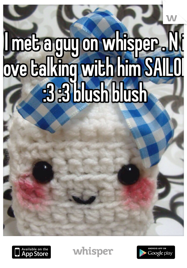 I met a guy on whisper . N i love talking with him SAILOR :3 :3 blush blush