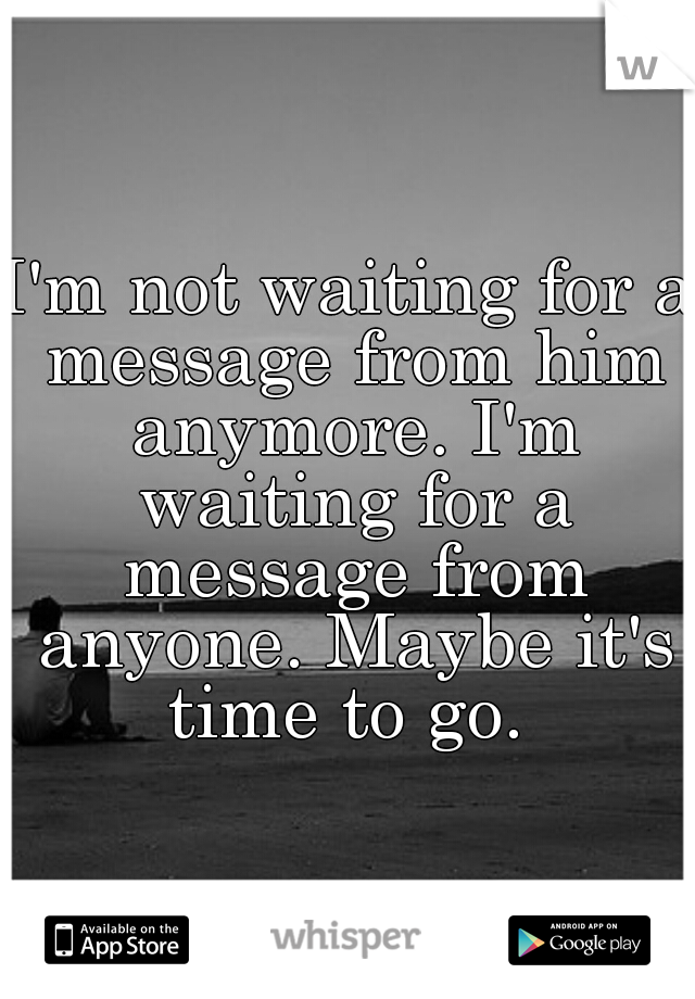 I'm not waiting for a message from him anymore. I'm waiting for a message from anyone. Maybe it's time to go.