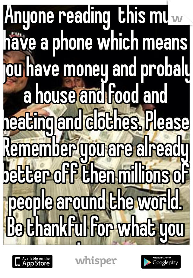 Anyone reading  this must have a phone which means you have money and probaly a house and food and heating and clothes. Please Remember you are already better off then millions of people around the world.  Be thankful for what you have.