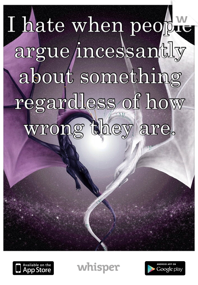 I hate when people argue incessantly about something regardless of how wrong they are.